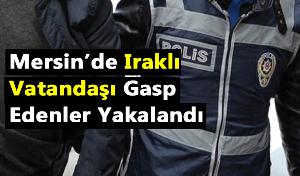 Mersin'de Irak Vatandaşını Gasp Eden Şüpheliler Yakaladı