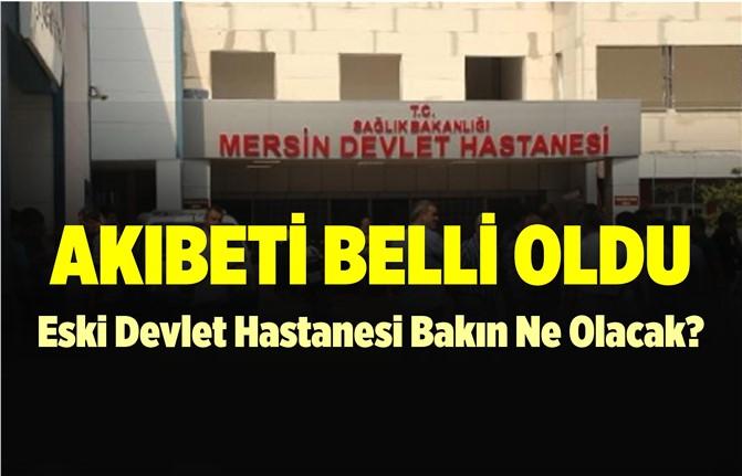Mersin'de Eski Devlet Hastanesi'nin Akıbeti Belli Oldu