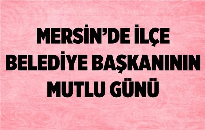 Mersin'de İlçe Belediye Başkanının Mutlu Günü