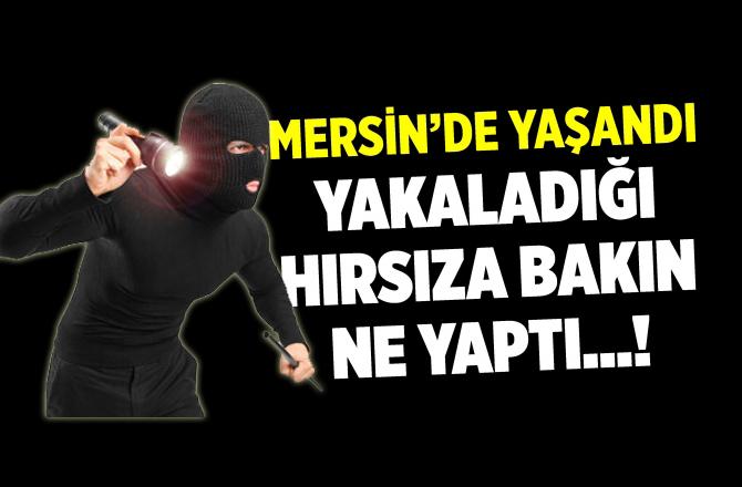 Mersin'de Bir Vatandaş, Yakaladığı Hırsızlık Zanlısına Bakın Ne Yaptı!