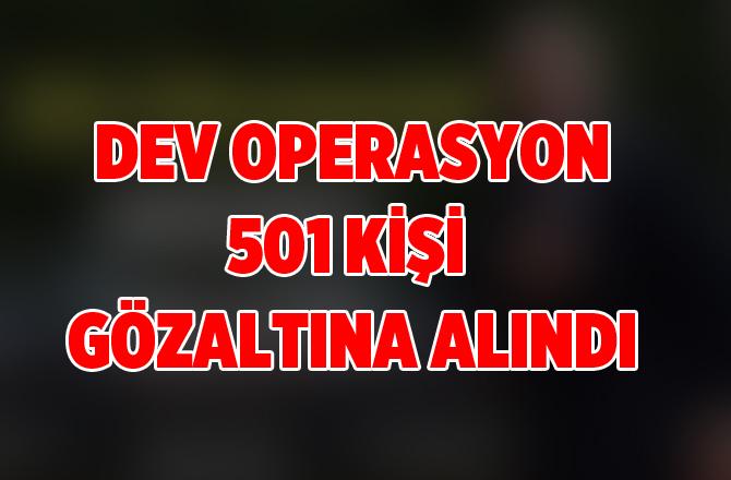 Dev Operasyon. Tam 501 Kişi Gözaltına Alındı