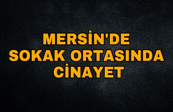 Mersin'de Sokak Ortasında Cinayet! Silahlı Kavga 1 Ölü