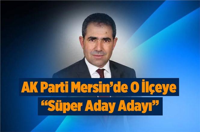 """Ak Parti Mersin'de O İlçeye """"Süper"""" Aday Adayı"""