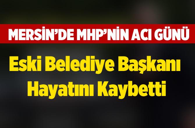 Mersin'de Eski Belediye Başkanı Hayatını Kaybetti