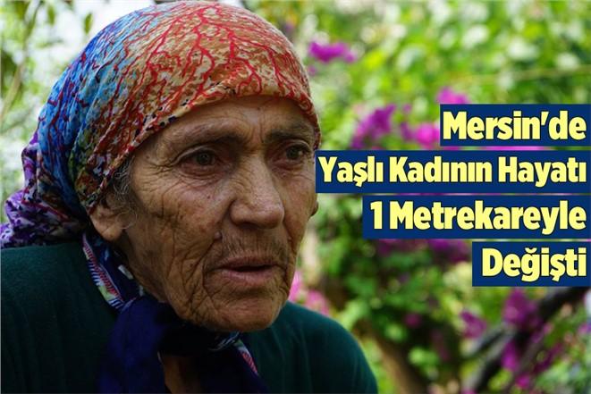 Mersin'e Yaşlı Kadının Hayatı 1 Metrekareyle Değişti