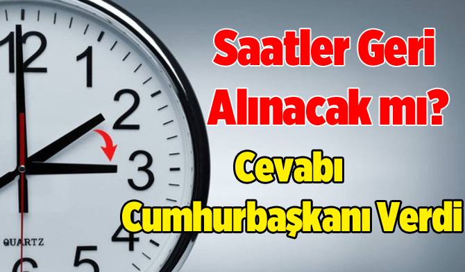 Saatler Geri Alınacak mı, Kış Saatine Geçilecek mi? Cumhurbaşkanı Cevabı Verdi