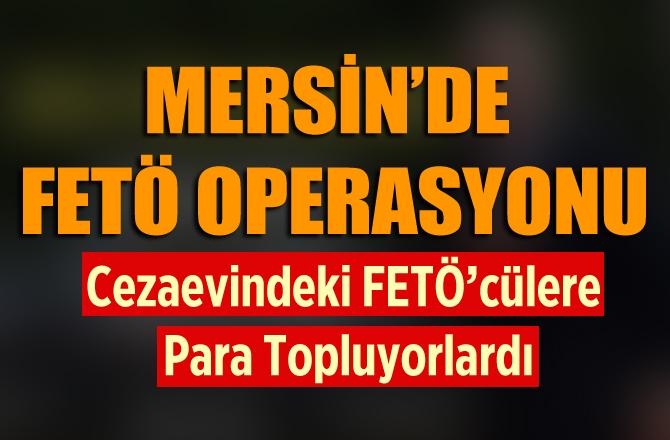 Mersin'de Cezaevindeki FETÖ'cülere Para Toplayan FETÖ'cülere Operasyon