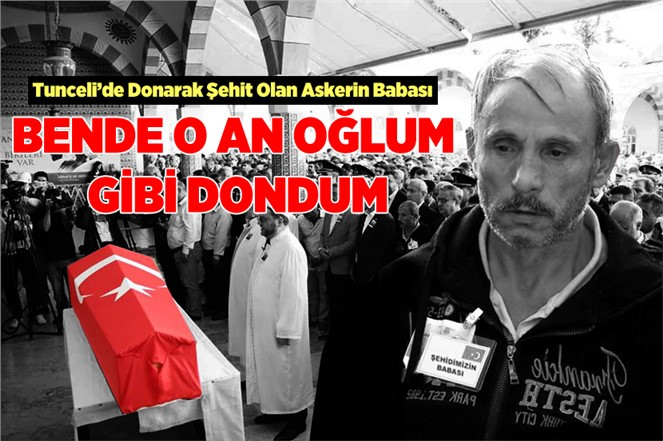 """Tunceli'de Donarak Şehit Olan Askerin Babası Hasan Türkel, """"Bende Dondum"""""""