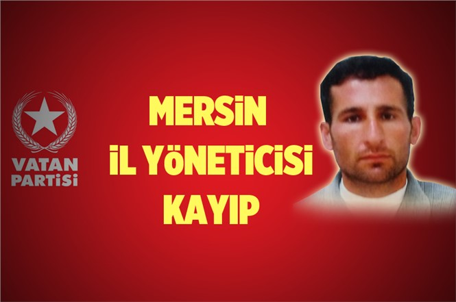 Vatan Partisi Mersin İl Yöneticisi Mehmet Gürgen Kayıp