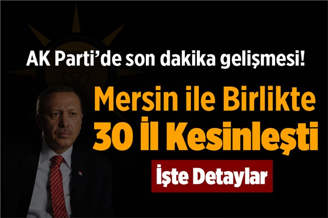 AK Parti'de Son Dakika Gelişmesi! Mersin Dahil 30 İl Kesinleşti