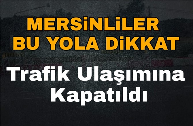 Mersin Arslanköy Yolu, Bakım Çalışması Nedeniyle Kapandı.