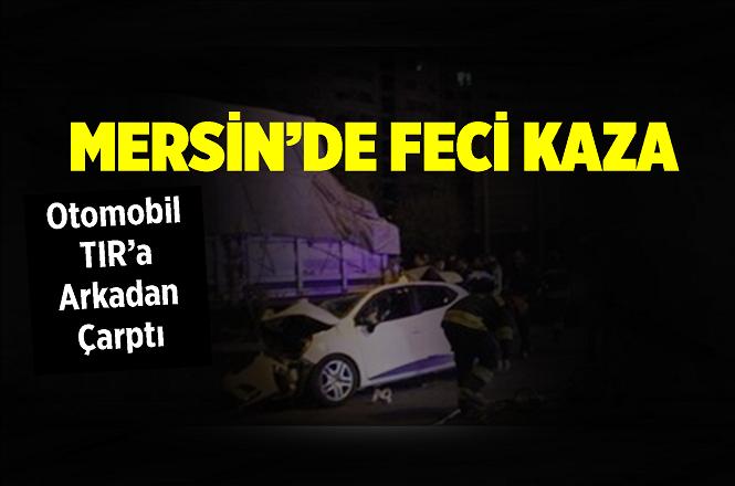 Mersin'in Tarsus İlçesi Damlama Mevkiinde Otomobil Tır'a Arkadan Çarptı