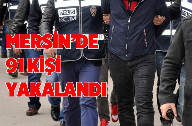 Mersin'de Yapılan Çalışmalarda Aranan 91 Kişi Yakalandı