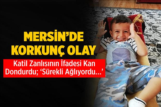 Mersin'de Cinayete Kurban Giden 2 Yaşındaki Miraç Kırçıl'ın Katil Zanlısının İfadesi Kan Dondurdu