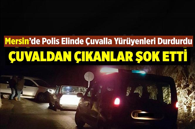 Mersin'de Polisin Durdurduğu Vatandaşın Çuvalından Bakın Ne Çıktı?