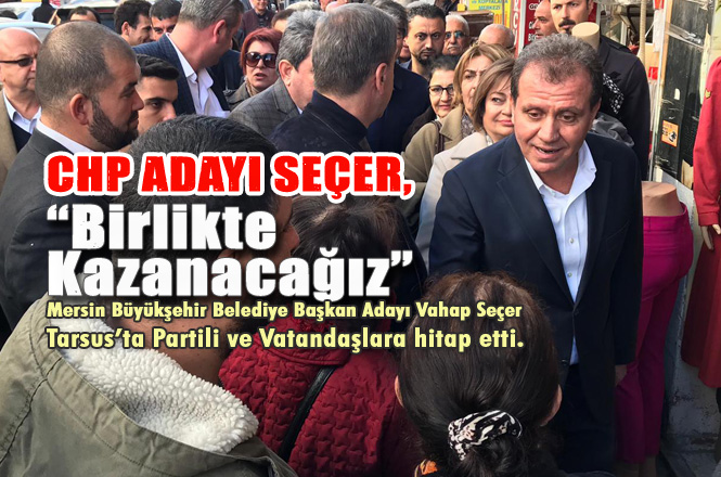 Mersin Büyükşehir Adayı Vahap Seçer, Tarsus'ta Partililer ve Vatandaşlarla Buluştu