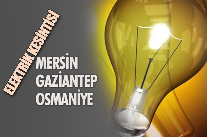 Elektrik Kesintisi; Mersin, Gaziantep ve Osmaniye'de 30 Ocak Çarşamba Elektrik Kesintileri