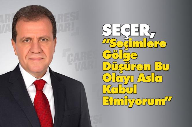 """CHP Adayı Seçer, """"Seçimlere Gölge Düşüren Bu Olayı Asla Kabul Etmiyorum"""""""