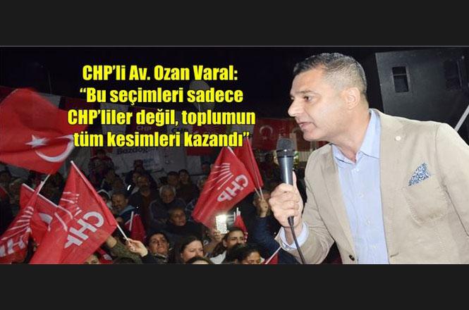 """Ozan Varal: """"Bu Seçimleri Sadece CHP'liler Değil, Toplumun Tüm Kesimleri Kazandı"""""""