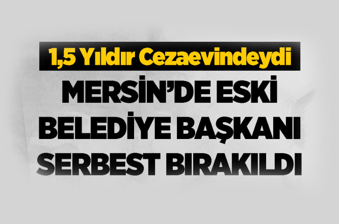 Mersin'de Tutuklu Bulunan Eski Belediye Başkanı Fazıl Türk Serbest Bırakıldı