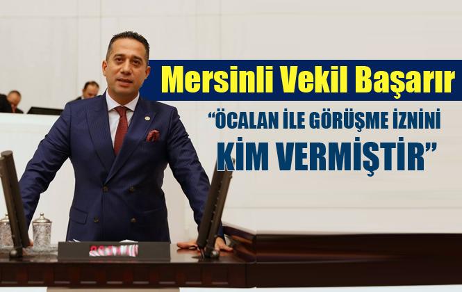 """CHP Mersin Milletvekili Başarır: """"Öcalan ile Görüşme İznini Kim Vermiştir"""""""