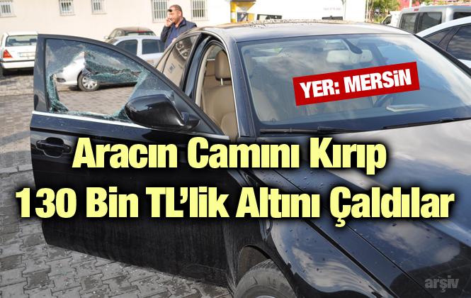 Mersin'de Aracın Camını Kırıp 130 Bin Tl'lik Altını Çaldılar