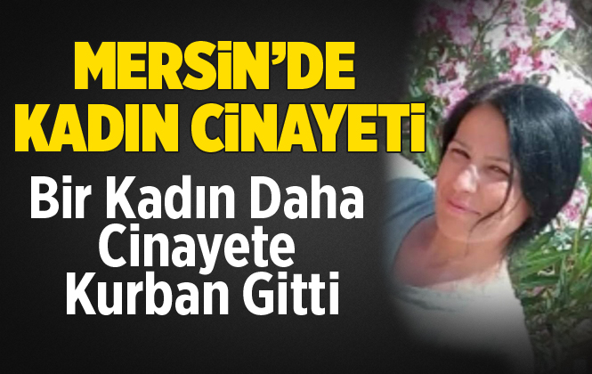 Mersin Gülnar'da Hatice Kavak Eşi Tarafından Bıçaklanarak Öldürüldü