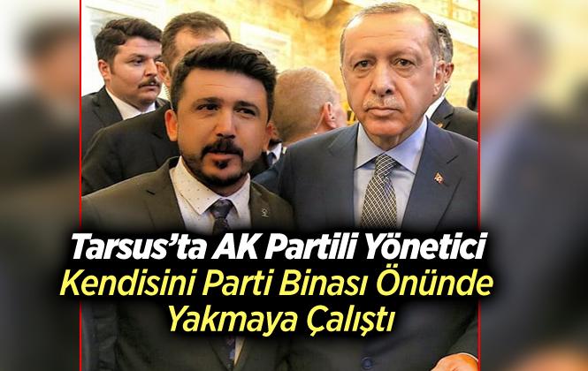 Tarsus'ta AK Partili Yönetici Kendisini Yakmaya Çalıştı