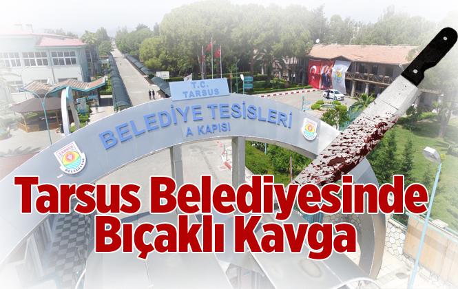 Tarsus Belediyesinde Bıçaklı Kavga