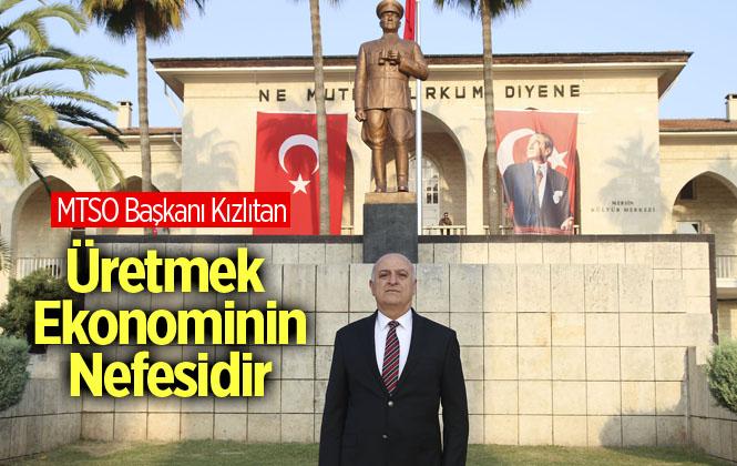 """Mersin Ticaret ve Sanayi Odası Başkanı Ayhan Kızıltan, """"Üretmek Ekonominin Nefesidir"""""""