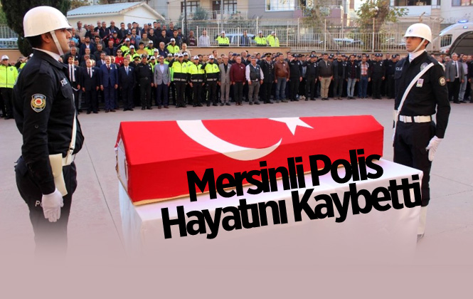 Mersinli Polis Memuru Özgür Korkmaz Hayatını Kaybetti