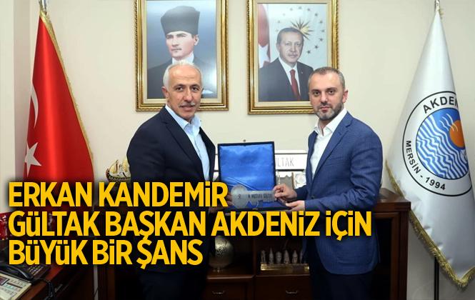 AK Parti Genel Başkan Yardımcısı Erkan Kandemir, Gültak, Akdeniz İçin Büyük Bir Şans
