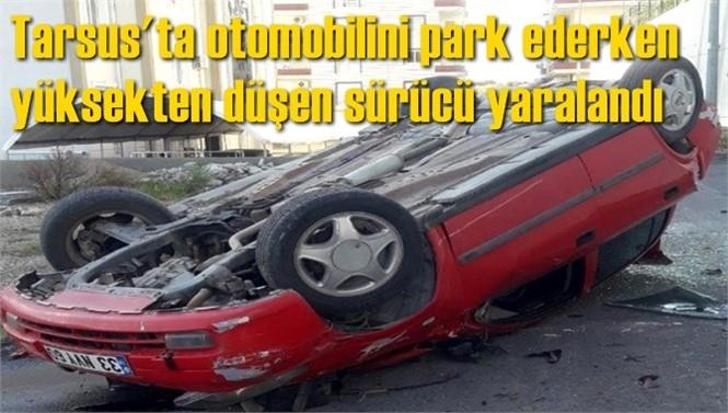 Mersin'in Tarsus İlçesi Ergenekon Mahallesinde, Otomobilini Park Ederken Yüksekten Düşen Sürücü Yaralandı