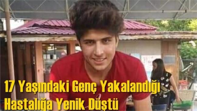 Mersin Tarsus'ta Hasan Bozkurt İsimli 17 Yaşındaki Genç Yakalandığı Hastalığa Yenik Düştü