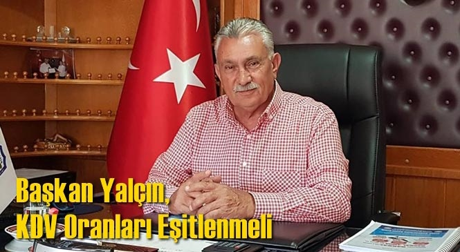 Başkan Erdoğan Yalçın, KDV Oranları Eşitlenmeli