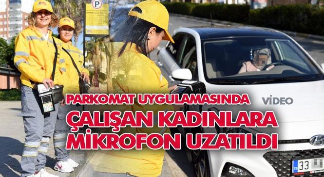 Mersin'deki Yol, Cadde ve Yoğun Alanlarda Başlatılan Parkomat Uygulamasında Çalışan Kadınlara Mikrofon Uzatıldı