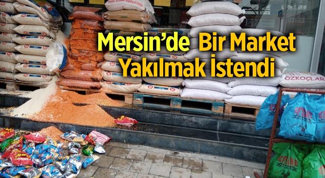 Market Yakma Olayı! Mersin Tarsus'ta Faaliyet Gösteren Bir Market Yakılmak İstendi