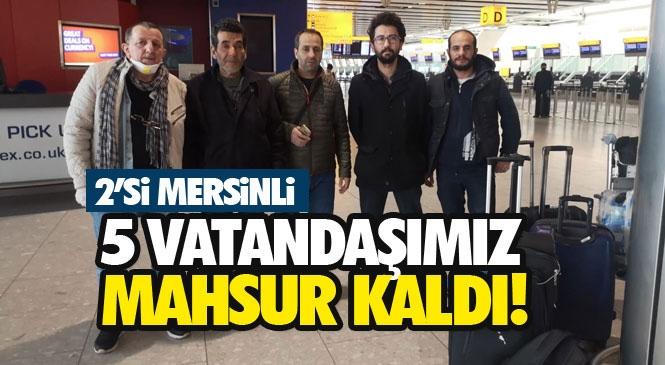 Londra'da Mahsur Kalan İkisi Mersinli 5 Türk Vatandaşımız Yurda Dönmek İçin Yetkililerden Yardım Bekliyor!