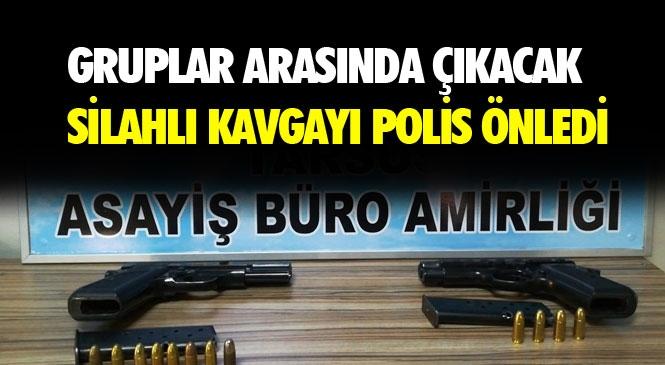 Mersin Tarsus'ta İki Grup Arasındaki Çıkması Muhtemel Silahlı Kavgayı Polis Ekipleri Önledi