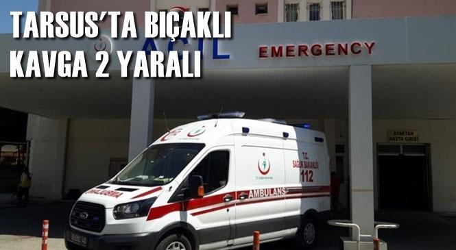 Mersin Tarsus'ta Akşam Saatlerinde Gençler Arasında Çıkan Kavgaya Bıçak Karıştı 2 Kişi Yaralandı