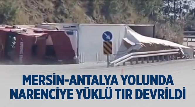 Mersin - Antalya Yolu Dikilitaş Mevkiinde Narenciye Yüklü Tır Devrildi