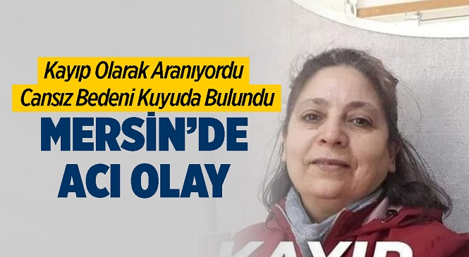 Mersin Silifke'de Kayıp Olarak Aranan Berrin Dalyanoğlu Keskin'in Cansız Bedenine Ulaşıldı