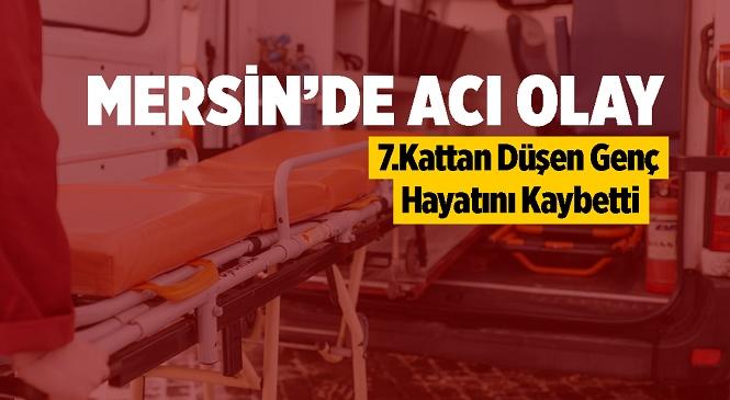 Mersin'de Oturduğu Binanın 7. Katından Düşen 23 Yaşındaki Bayram K. Hayatını Kaybetti