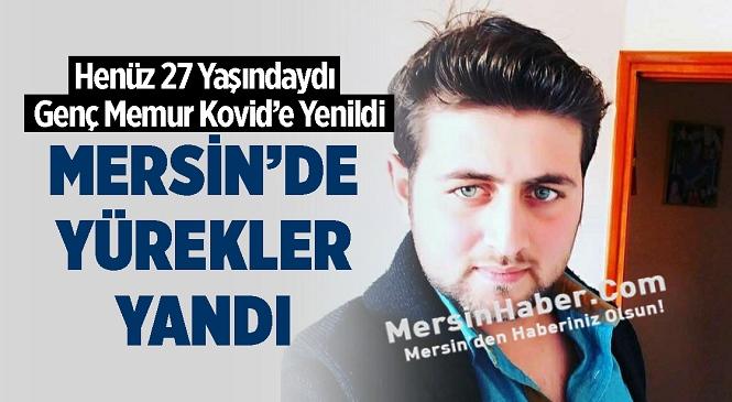 Mersin'de Kovid-19 Kaynaklı Ölümler Acıyı Katlıyor! Genç Memur İllet Hastalığa Yenildi