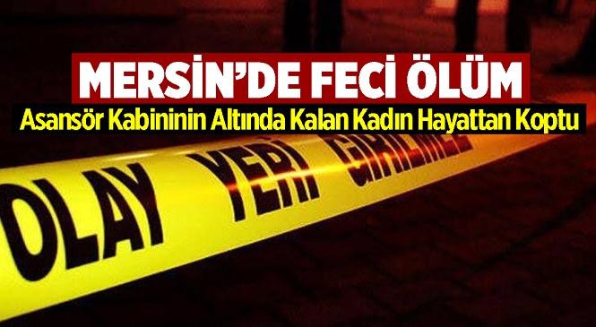 Mersin'in Merkez Yenişehir İlçesinde Acı Olay! 61 Yaşındaki Kadın Asansör Kabininin Altında Kaldı
