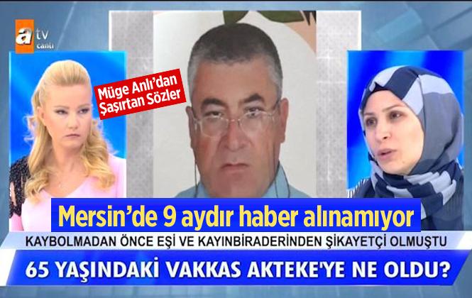Mersin'de 9 aydır kayıp olan Vakkas Akteke'nin Ailesi Müge Anlı'ya Başvurdu